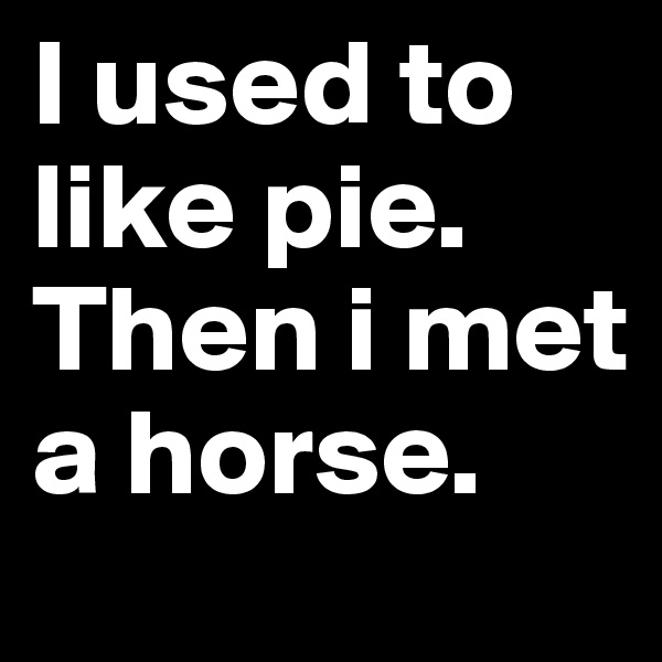 I used to like pie. Then i met a horse.