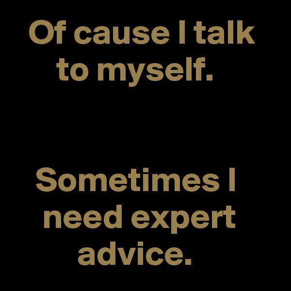 Of cause I talk         to myself.      Sometimes I         need expert              advice.