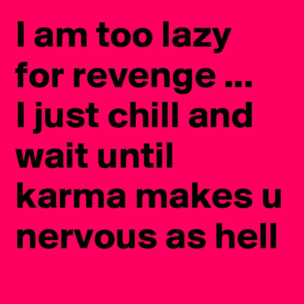 I am too lazy for revenge ...  I just chill and wait until  karma makes u nervous as hell
