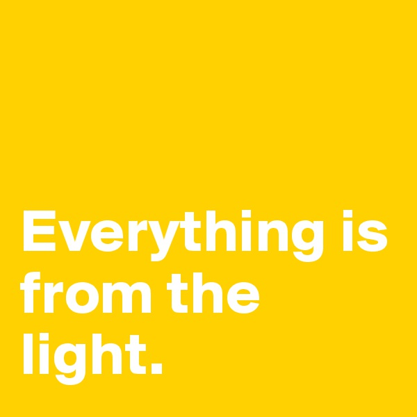 Everything is from the light.