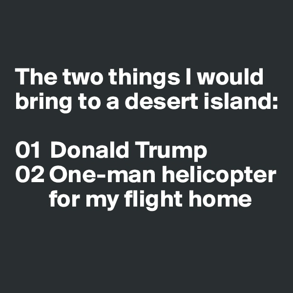 The two things I would bring to a desert island:  01  Donald Trump 02 One-man helicopter         for my flight home