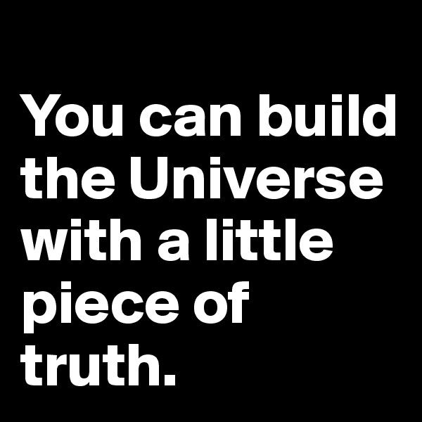 You can build the Universe with a little piece of truth.