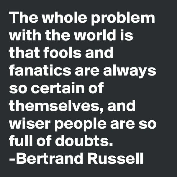 The whole problem with the world is that fools and fanatics are always so certain of themselves, and wiser people are so full of doubts.  -Bertrand Russell