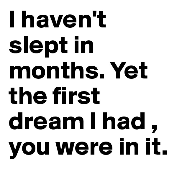 I haven't slept in months. Yet the first dream I had , you were in it.