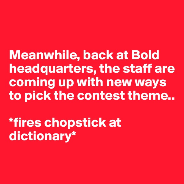 Meanwhile, back at Bold headquarters, the staff are coming up with new ways to pick the contest theme..  *fires chopstick at dictionary*