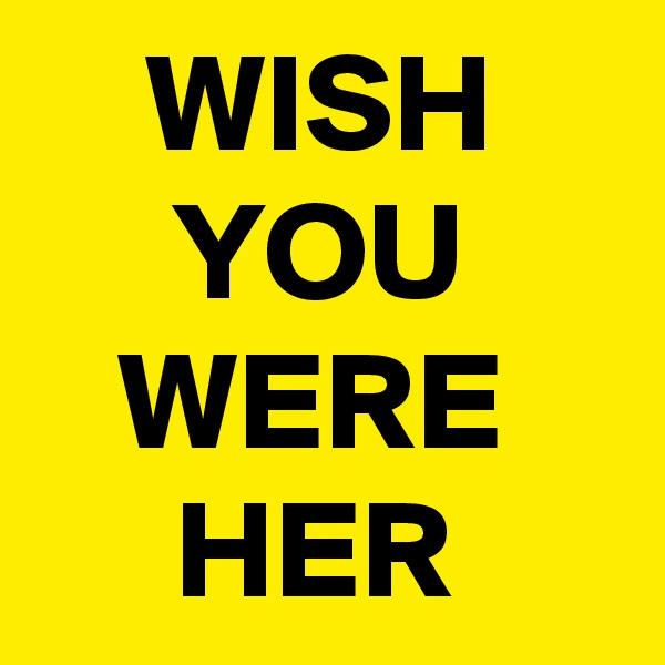 WISH      YOU    WERE      HER