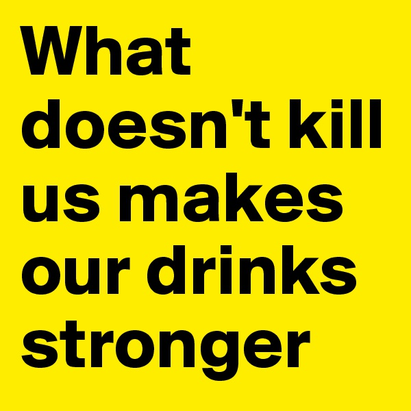 What doesn't kill us makes our drinks stronger