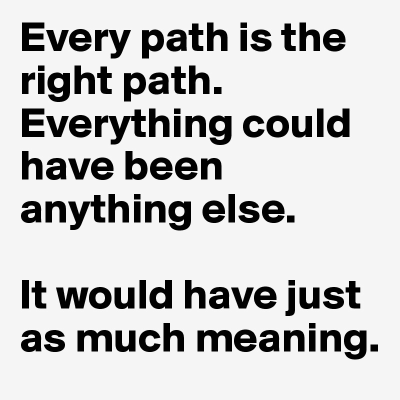 Every path is the right path  Everything could have been