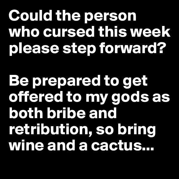 Could the person who cursed this week please step forward?  Be prepared to get offered to my gods as both bribe and retribution, so bring wine and a cactus...