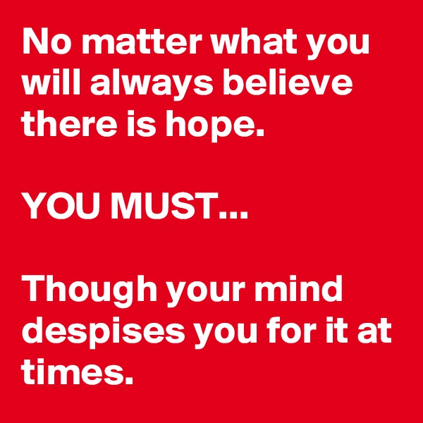 No matter what you will always believe there is hope.   YOU MUST...  Though your mind despises you for it at times.