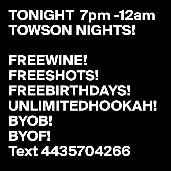 TONIGHT  7pm -12am  TOWSON NIGHTS!  FREEWINE!  FREESHOTS!  FREEBIRTHDAYS! UNLIMITEDHOOKAH! BYOB! BYOF! Text 4435704266