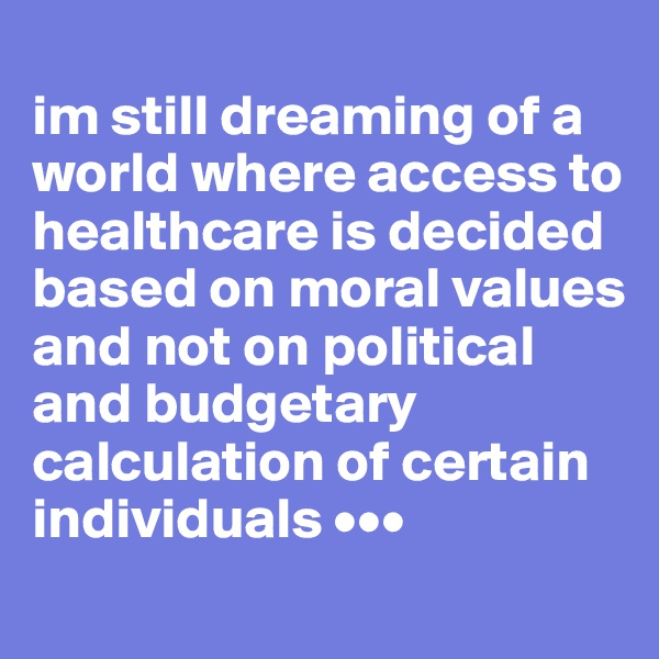 im still dreaming of a world where access to healthcare is decided based on moral values and not on political and budgetary calculation of certain individuals •••