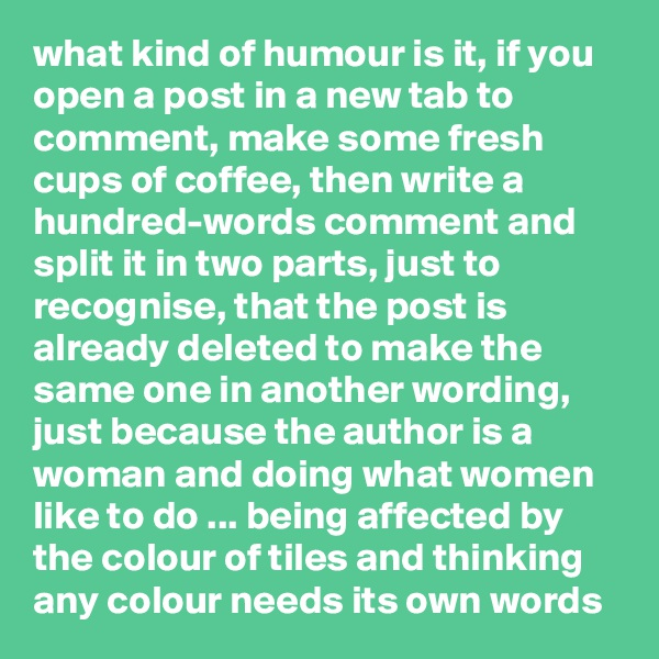 what kind of humour is it, if you open a post in a new tab to comment, make some fresh cups of coffee, then write a hundred-words comment and split it in two parts, just to recognise, that the post is already deleted to make the same one in another wording, just because the author is a woman and doing what women like to do ... being affected by the colour of tiles and thinking any colour needs its own words