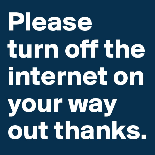 Please turn off the internet on your way out thanks.