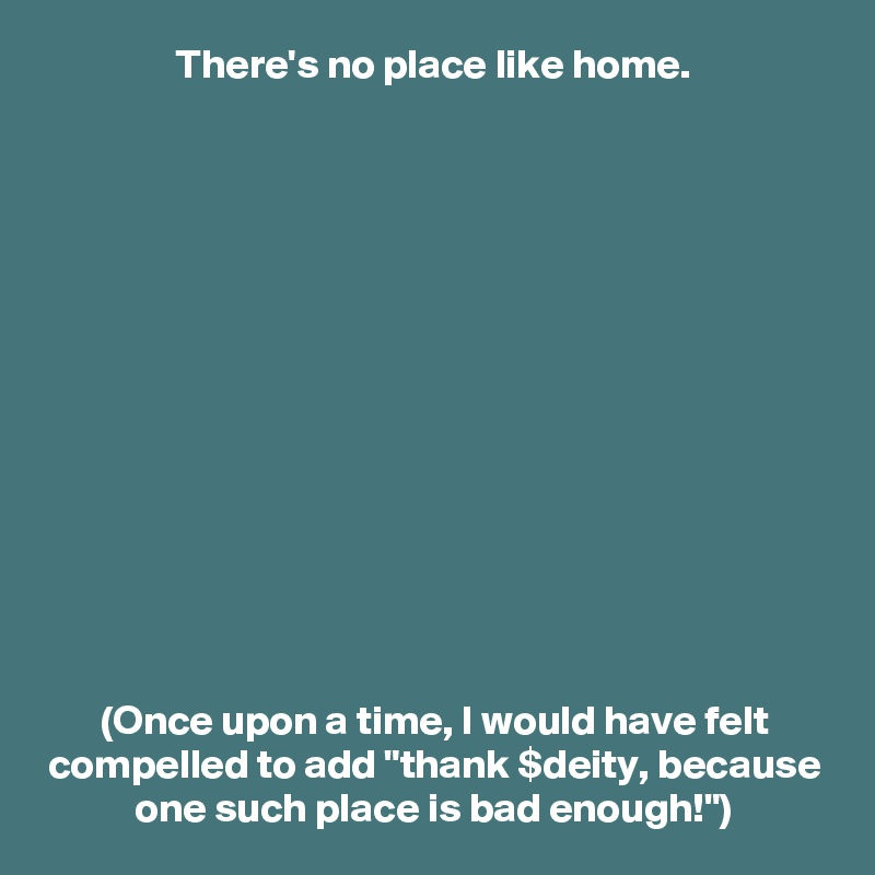 """There's no place like home.               (Once upon a time, I would have felt compelled to add """"thank $deity, because one such place is bad enough!"""")"""