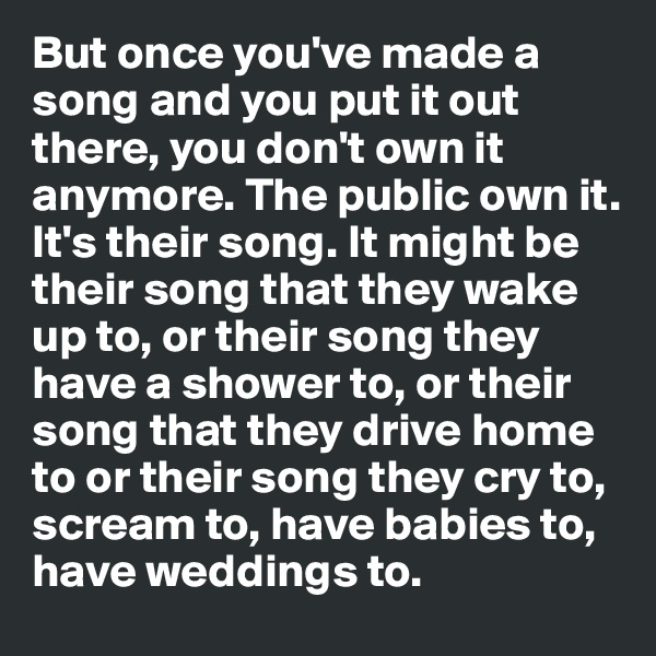 But once you've made a song and you put it out there, you don't own it anymore. The public own it. It's their song. It might be their song that they wake up to, or their song they have a shower to, or their song that they drive home to or their song they cry to, scream to, have babies to, have weddings to.