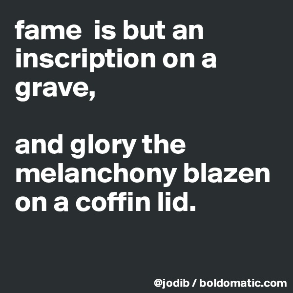 fame  is but an inscription on a grave,   and glory the melanchony blazen on a coffin lid.