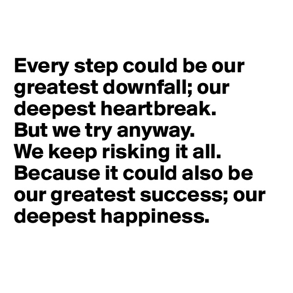 Every step could be our greatest downfall; our deepest heartbreak.  But we try anyway.  We keep risking it all.  Because it could also be our greatest success; our deepest happiness.