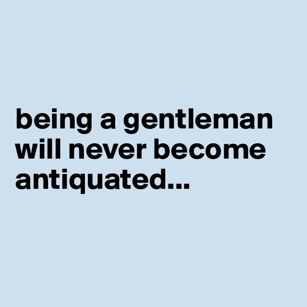 being a gentleman will never become antiquated...