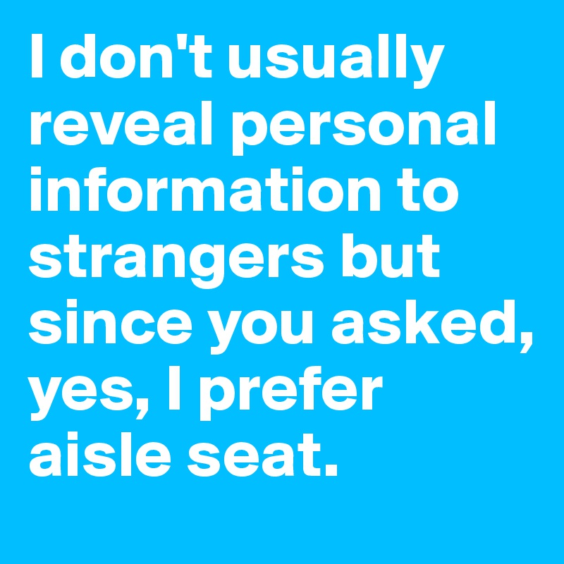 I don't usually reveal personal information to strangers but since you asked, yes, I prefer aisle seat.