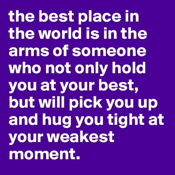 the best place in the world is in the arms of someone who not only hold you at your best, but will pick you up and hug you tight at your weakest moment.