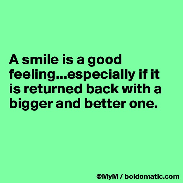 A smile is a good feeling...especially if it is returned back with a bigger and better one.
