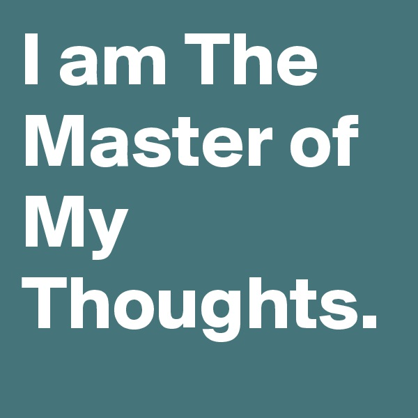 I am The Master of My Thoughts.