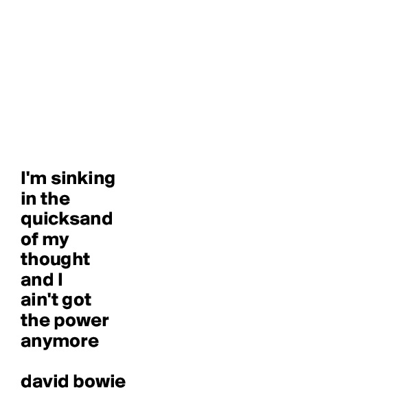 I'm sinking  in the  quicksand  of my  thought and I  ain't got  the power  anymore  david bowie