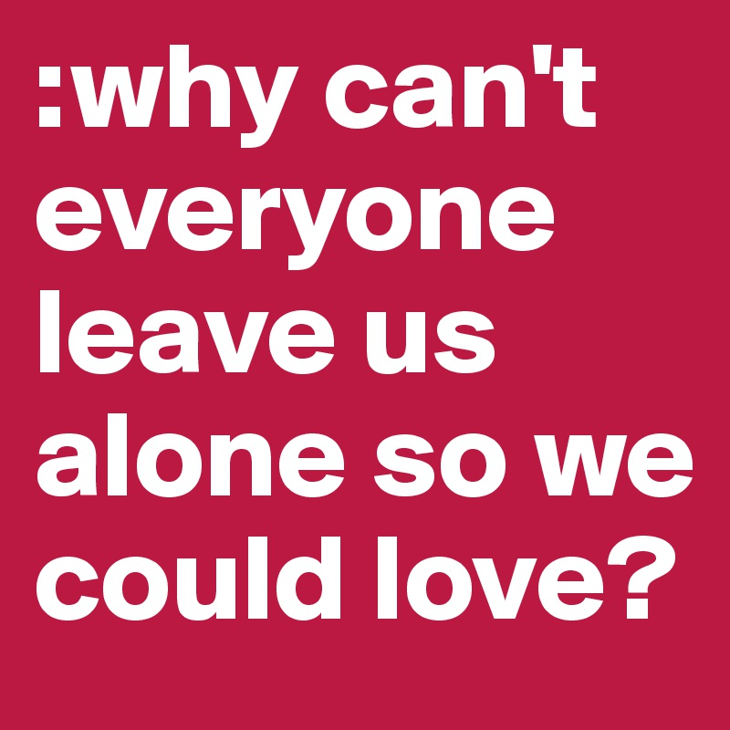 :why can't everyone leave us alone so we could love?