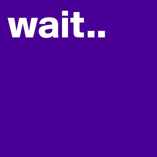 wait..