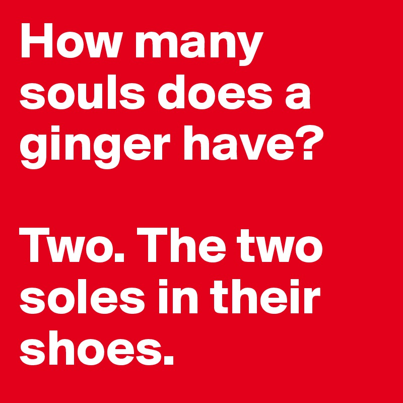 How many souls does a ginger have?  Two. The two soles in their shoes.