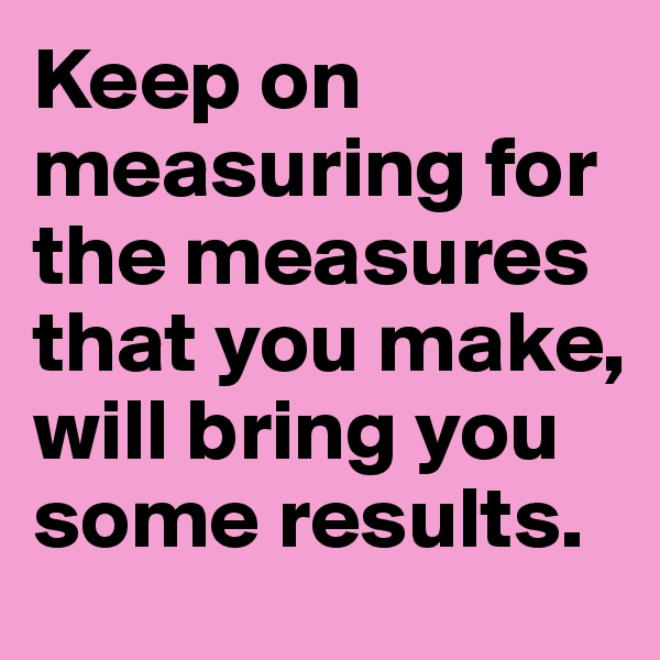 Keep on measuring for the measures that you make, will bring you some results.