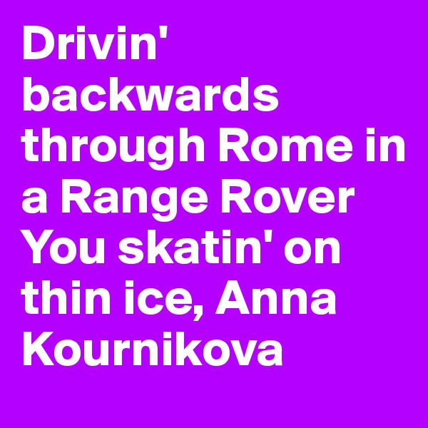 Drivin' backwards through Rome in a Range Rover You skatin' on thin ice, Anna Kournikova