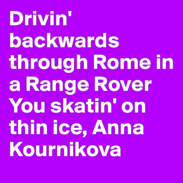 Drivin' backwards through Rome in a Range Rover You skatin' on thin ice, Anna Kournikova