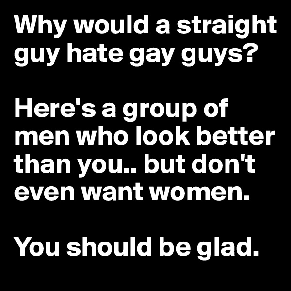 Why would a straight guy hate gay guys?   Here's a group of men who look better than you.. but don't even want women.   You should be glad.