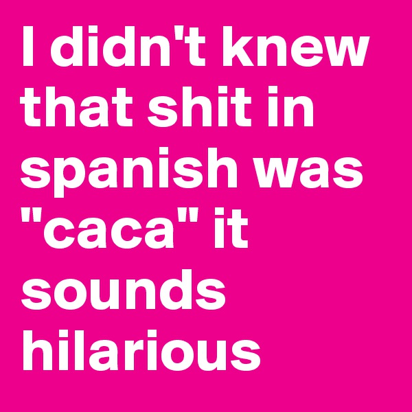 """I didn't knew that shit in spanish was """"caca"""" it sounds hilarious"""
