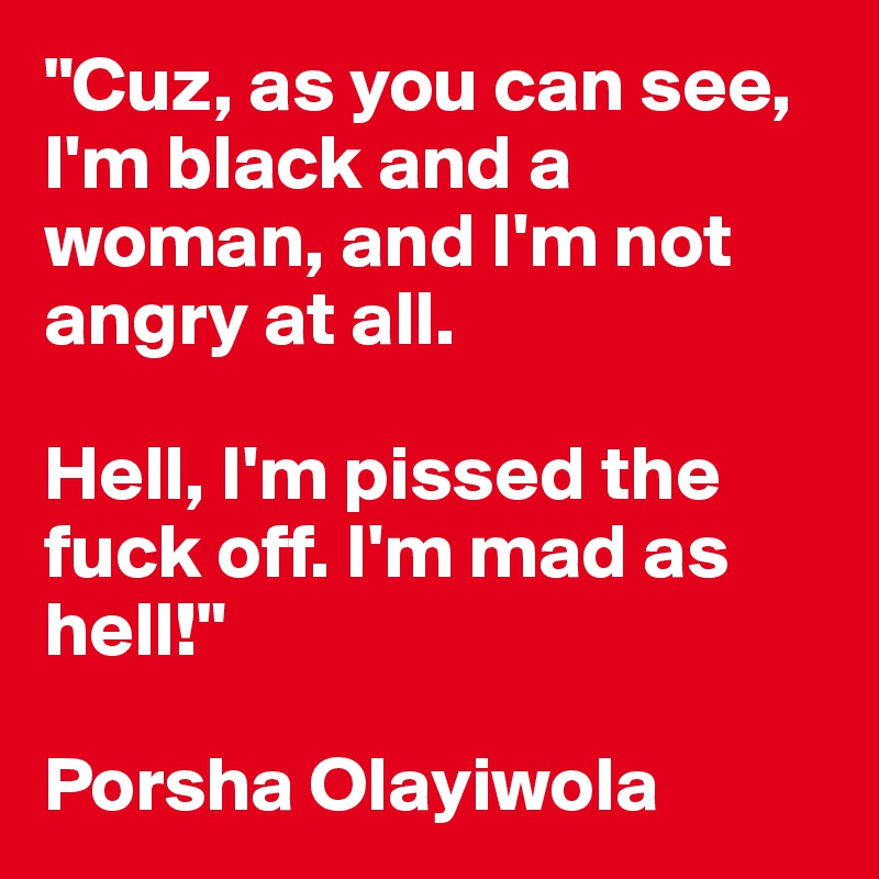 """""""Cuz, as you can see, I'm black and a woman, and I'm not angry at all.   Hell, I'm pissed the fuck off. I'm mad as hell!""""  Porsha Olayiwola"""