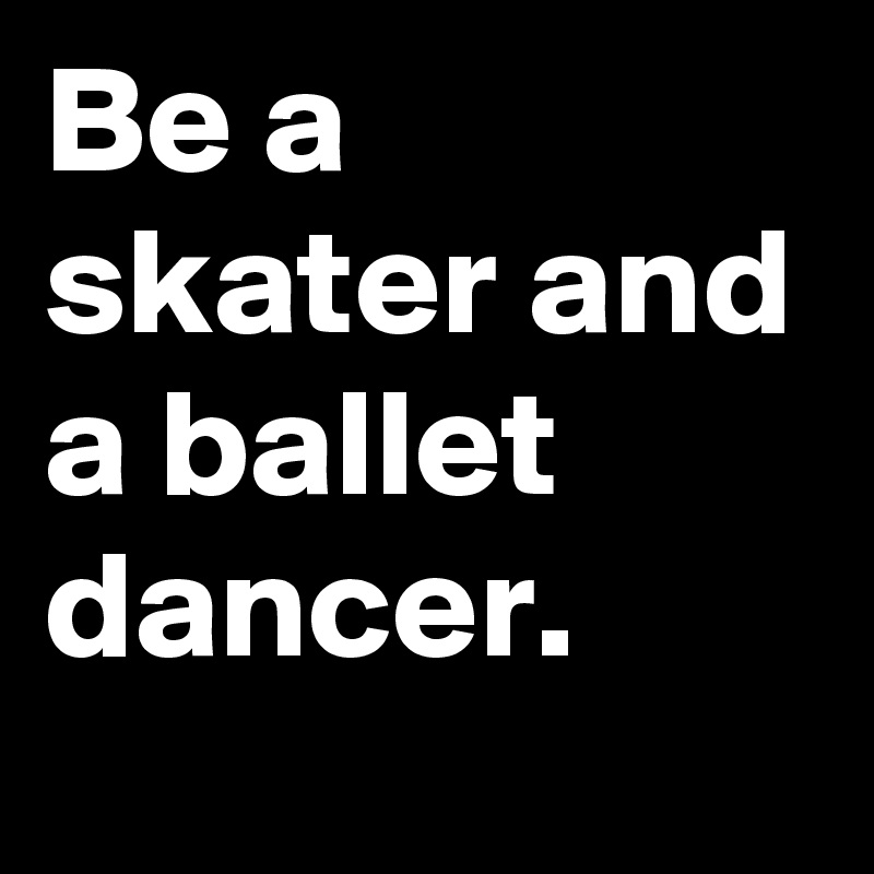 Be a skater and a ballet dancer.