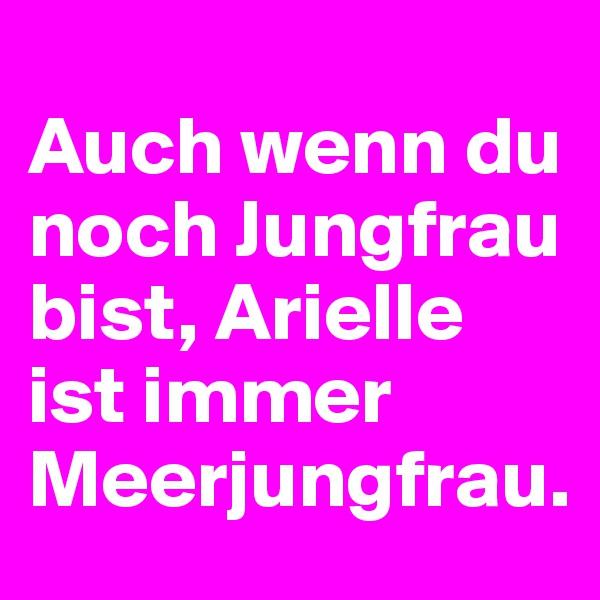 Auch wenn du noch Jungfrau bist, Arielle ist immer Meerjungfrau.
