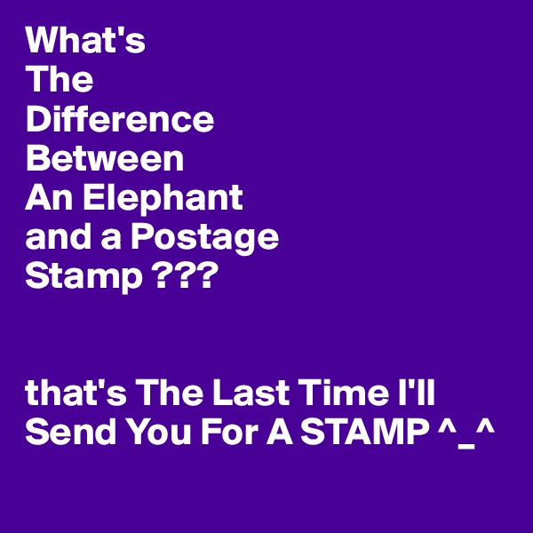 What's The Difference Between An Elephant and a Postage Stamp ???   that's The Last Time I'll Send You For A STAMP ^_^