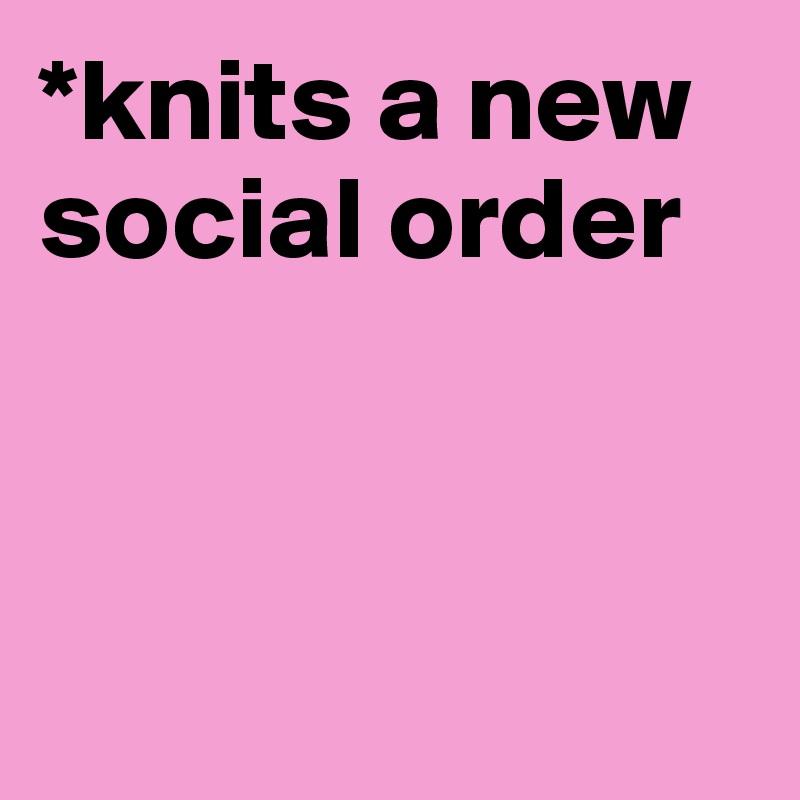 *knits a new social order