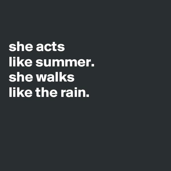 she acts like summer. she walks like the rain.