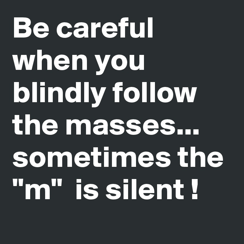 Be Careful When You Blindly Follow The Masses Sometimes The M
