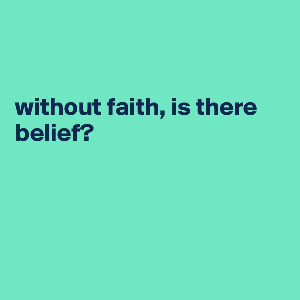 without faith, is there belief?
