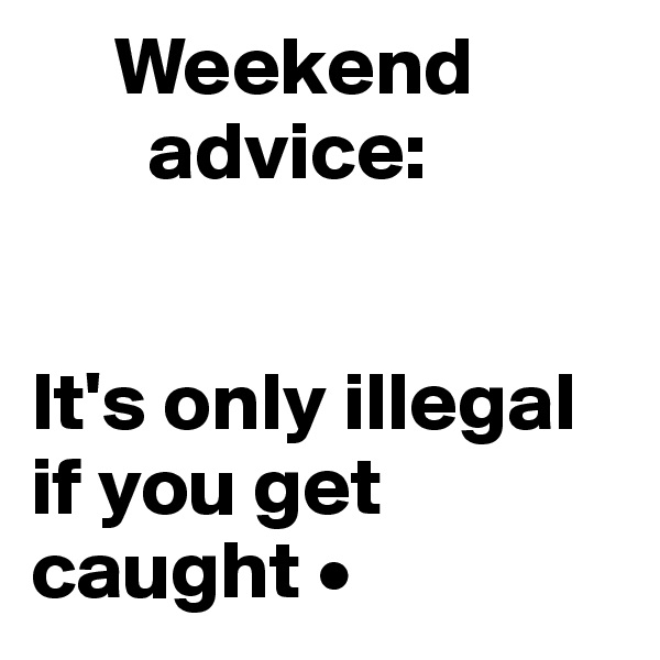 Weekend        advice:   It's only illegal if you get caught •