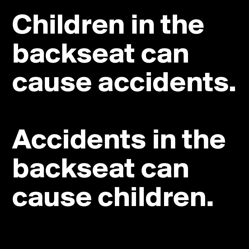 Children in the backseat can cause accidents.  Accidents in the backseat can cause children.