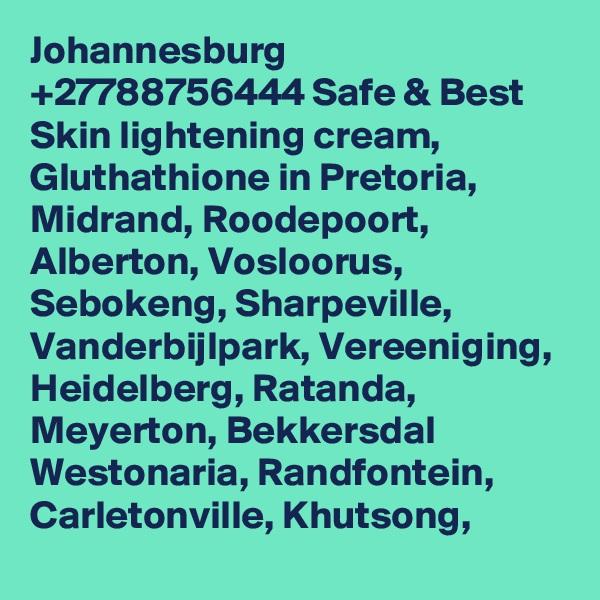 Johannesburg +27788756444 Safe & Best Skin lightening cream, Gluthathione in Pretoria, Midrand, Roodepoort, Alberton, Vosloorus, Sebokeng, Sharpeville, Vanderbijlpark, Vereeniging, Heidelberg, Ratanda, Meyerton, Bekkersdal Westonaria, Randfontein, Carletonville, Khutsong,