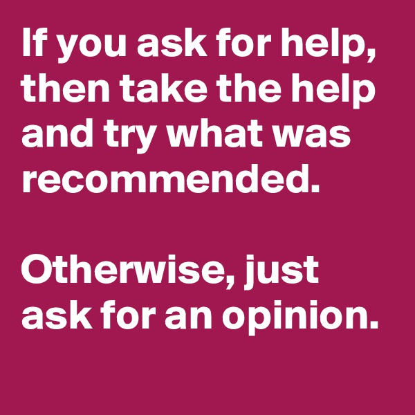 If you ask for help, then take the help and try what was recommended.   Otherwise, just ask for an opinion.