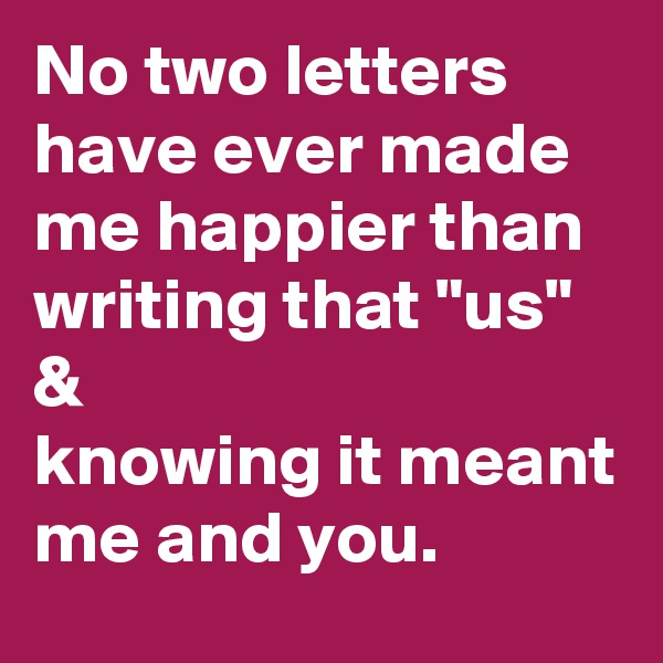 """No two letters have ever made me happier than writing that """"us"""" & knowing it meant me and you."""