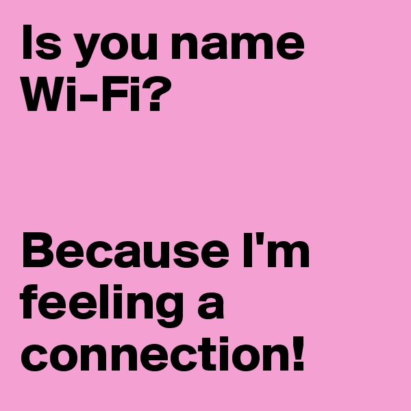 Is you name Wi-Fi?   Because I'm feeling a connection!